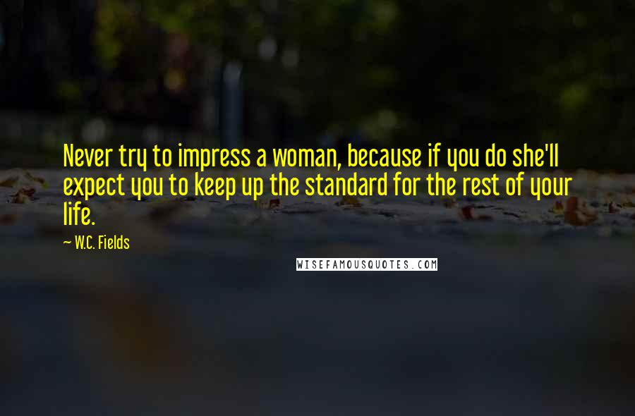 W.C. Fields quotes: Never try to impress a woman, because if you do she'll expect you to keep up the standard for the rest of your life.