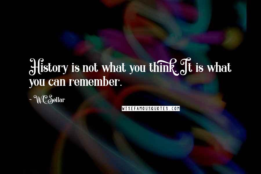 W.C. Sellar quotes: History is not what you think. It is what you can remember.