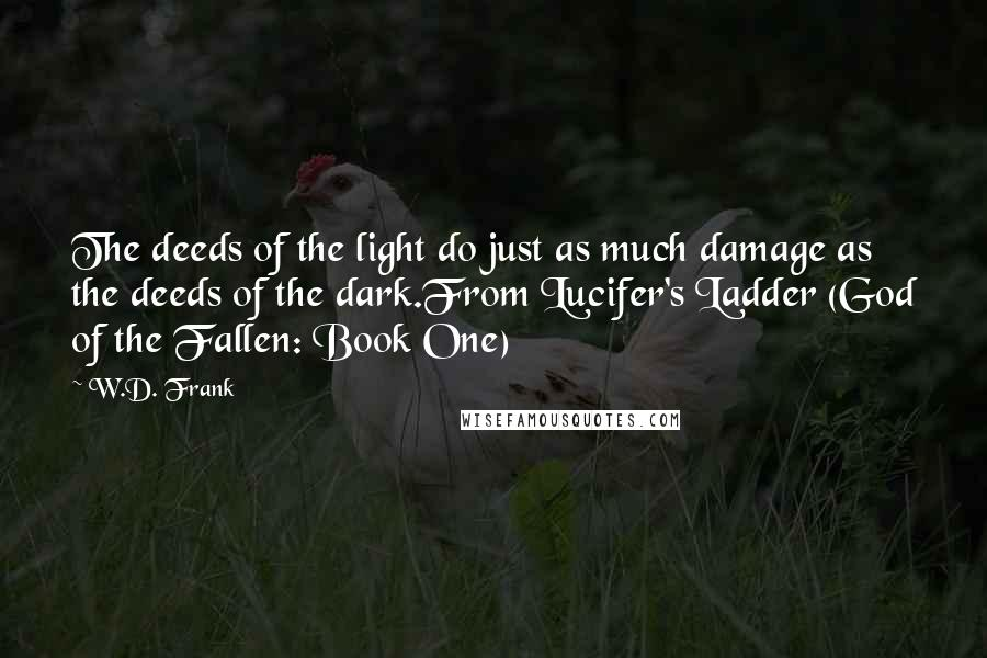 W.D. Frank quotes: The deeds of the light do just as much damage as the deeds of the dark.From Lucifer's Ladder (God of the Fallen: Book One)