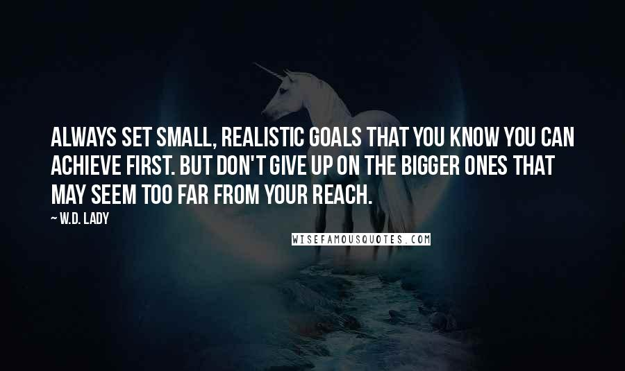 W.D. Lady quotes: Always set small, realistic goals that you know you can achieve first. But don't give up on the bigger ones that may seem too far from your reach.