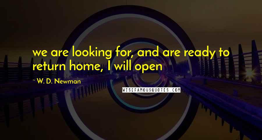 W. D. Newman quotes: we are looking for, and are ready to return home, I will open