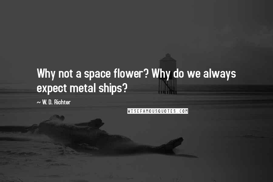 W. D. Richter quotes: Why not a space flower? Why do we always expect metal ships?