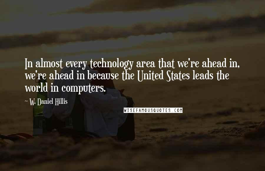 W. Daniel Hillis quotes: In almost every technology area that we're ahead in, we're ahead in because the United States leads the world in computers.