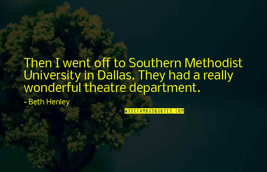 W E Henley Quotes By Beth Henley: Then I went off to Southern Methodist University