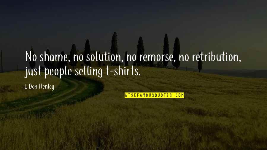 W E Henley Quotes By Don Henley: No shame, no solution, no remorse, no retribution,