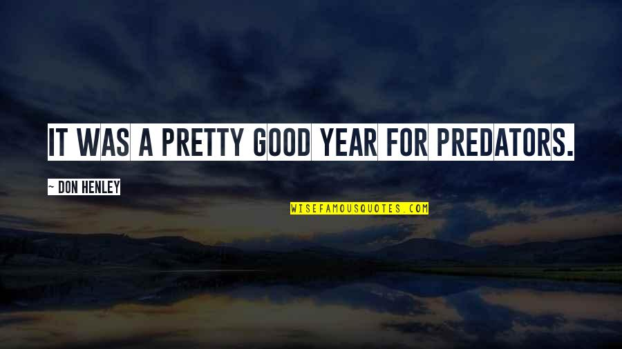 W E Henley Quotes By Don Henley: It was a pretty good year for predators.