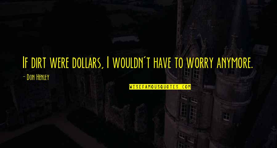 W E Henley Quotes By Don Henley: If dirt were dollars, I wouldn't have to