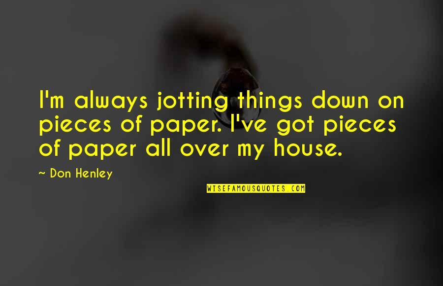 W E Henley Quotes By Don Henley: I'm always jotting things down on pieces of