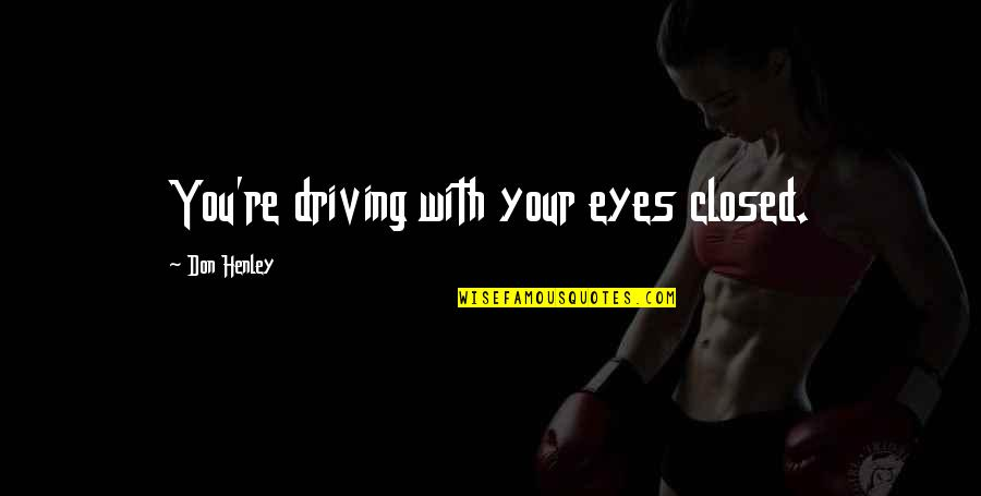 W E Henley Quotes By Don Henley: You're driving with your eyes closed.