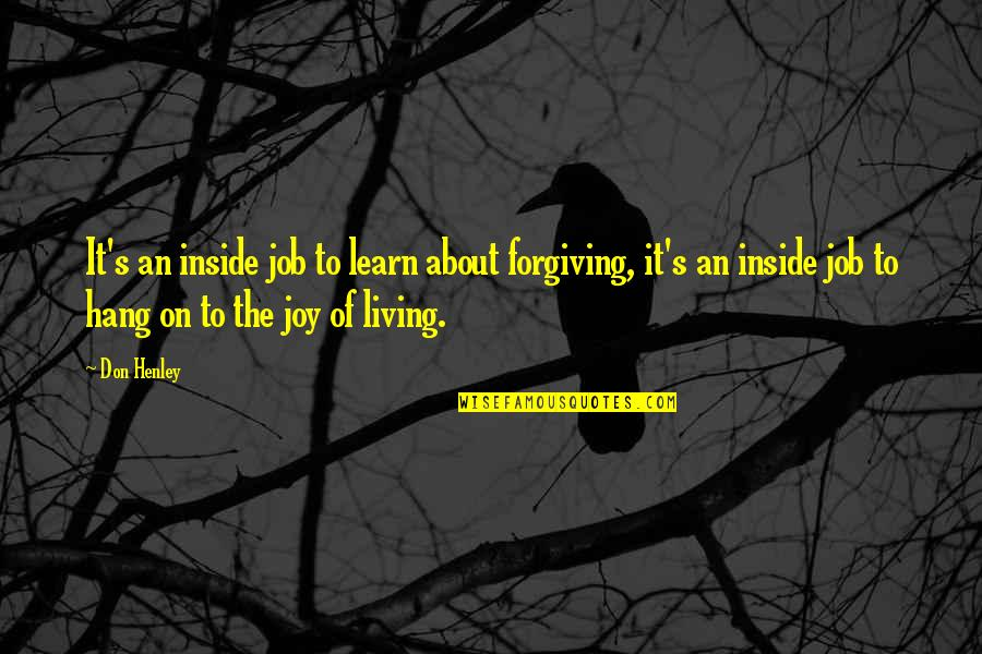 W E Henley Quotes By Don Henley: It's an inside job to learn about forgiving,