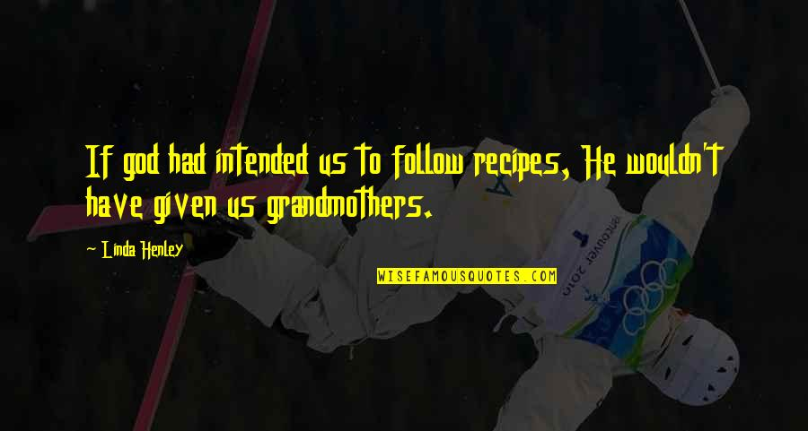 W E Henley Quotes By Linda Henley: If god had intended us to follow recipes,
