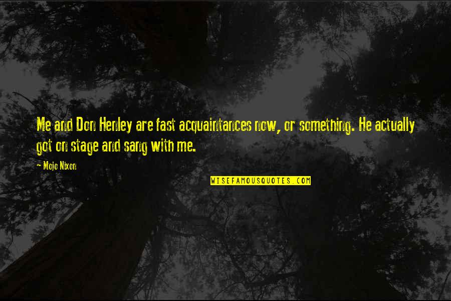 W E Henley Quotes By Mojo Nixon: Me and Don Henley are fast acquaintances now,
