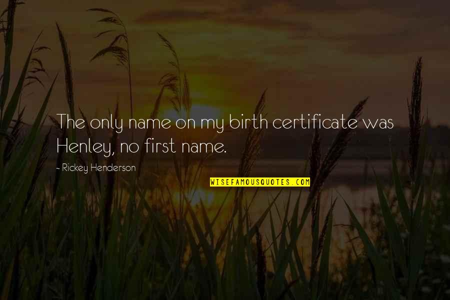 W E Henley Quotes By Rickey Henderson: The only name on my birth certificate was