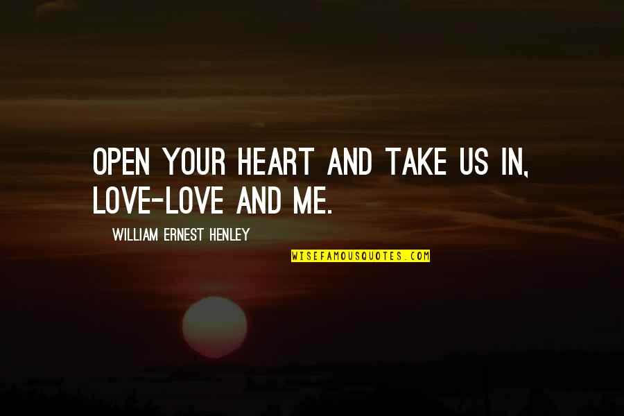 W E Henley Quotes By William Ernest Henley: Open your heart and take us in, Love-love