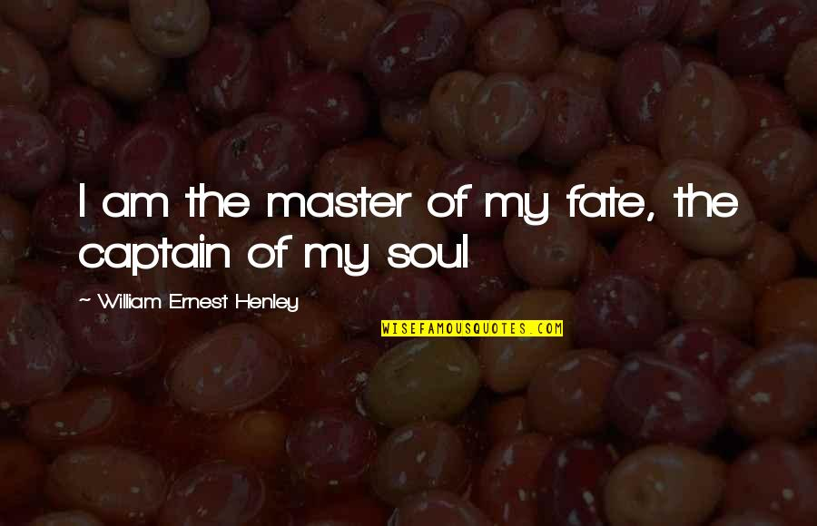W E Henley Quotes By William Ernest Henley: I am the master of my fate, the