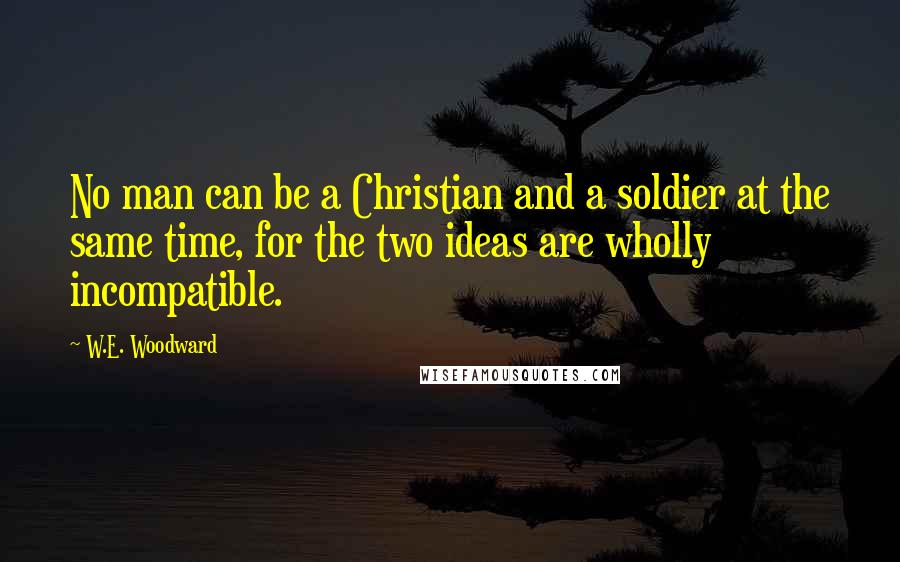 W.E. Woodward quotes: No man can be a Christian and a soldier at the same time, for the two ideas are wholly incompatible.