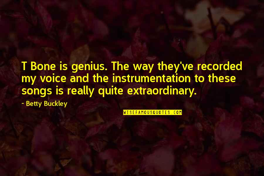 W F Buckley Quotes By Betty Buckley: T Bone is genius. The way they've recorded