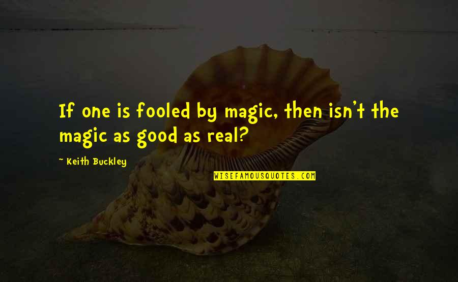 W F Buckley Quotes By Keith Buckley: If one is fooled by magic, then isn't