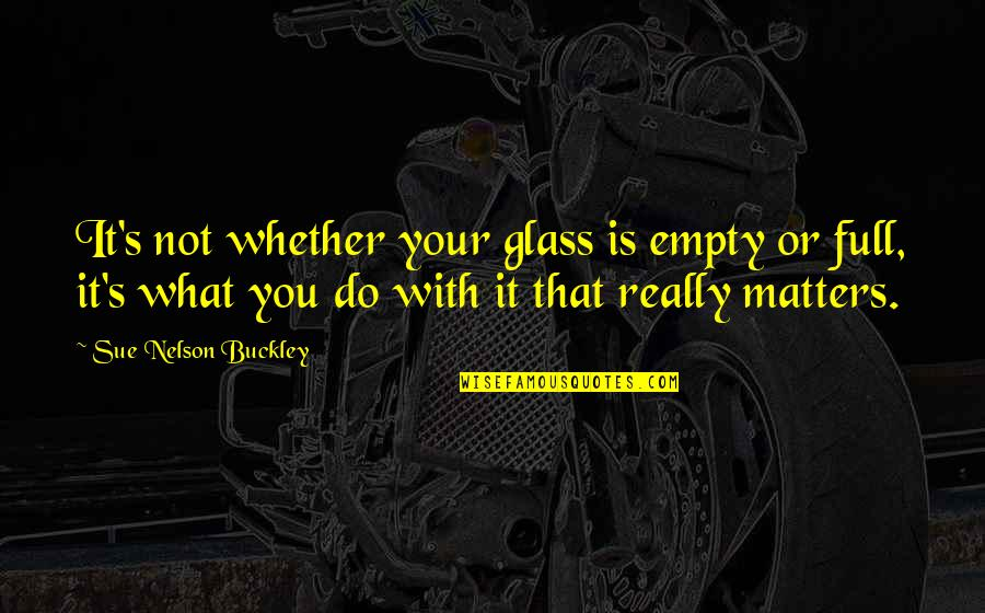 W F Buckley Quotes By Sue Nelson Buckley: It's not whether your glass is empty or