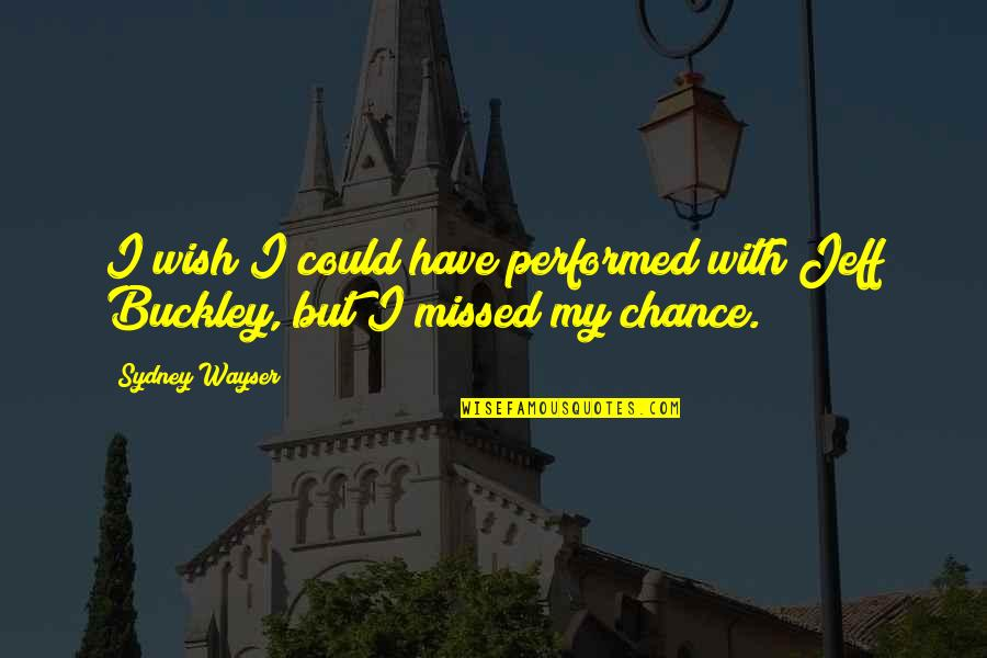 W F Buckley Quotes By Sydney Wayser: I wish I could have performed with Jeff