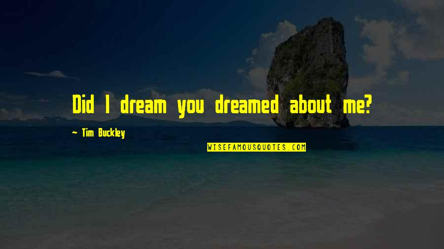 W F Buckley Quotes By Tim Buckley: Did I dream you dreamed about me?