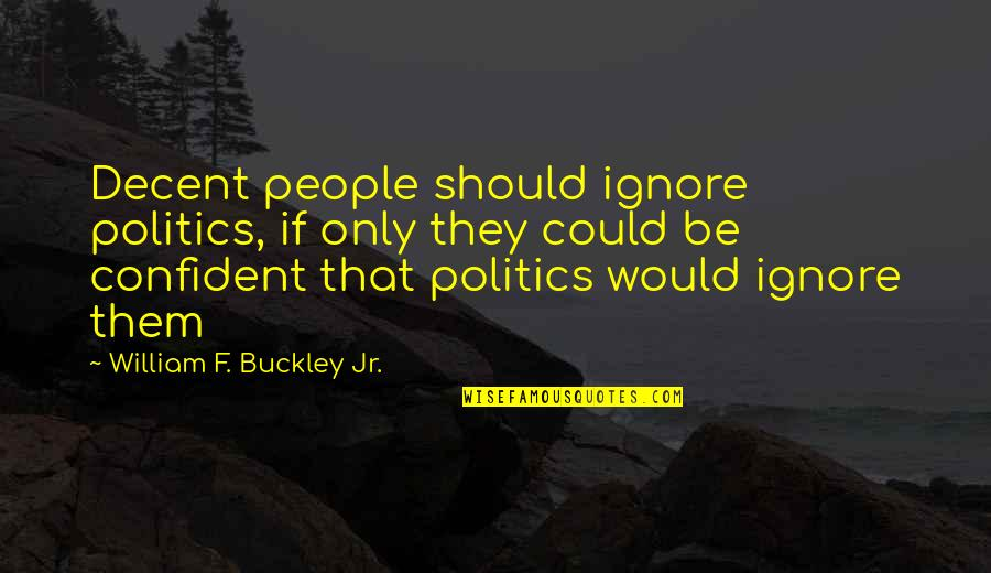 W F Buckley Quotes By William F. Buckley Jr.: Decent people should ignore politics, if only they