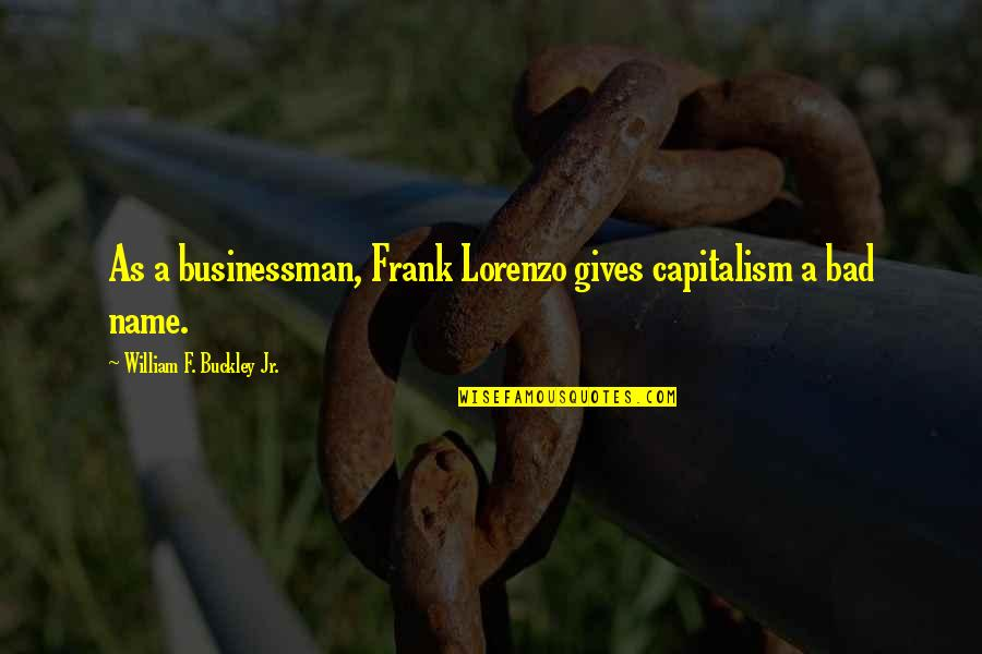 W F Buckley Quotes By William F. Buckley Jr.: As a businessman, Frank Lorenzo gives capitalism a