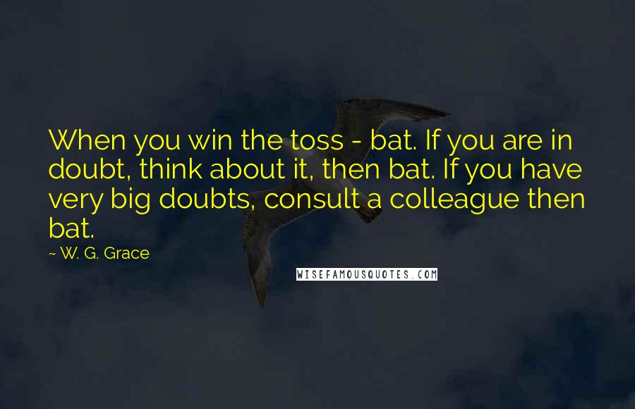 W. G. Grace quotes: When you win the toss - bat. If you are in doubt, think about it, then bat. If you have very big doubts, consult a colleague then bat.