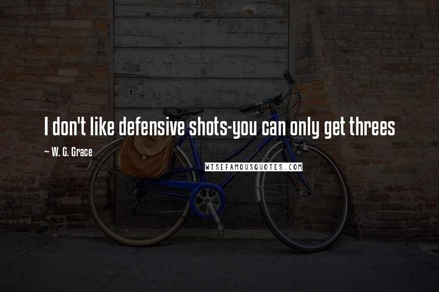 W. G. Grace quotes: I don't like defensive shots-you can only get threes