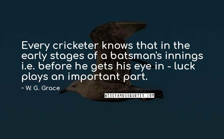 W. G. Grace quotes: Every cricketer knows that in the early stages of a batsman's innings i.e. before he gets his eye in - luck plays an important part.