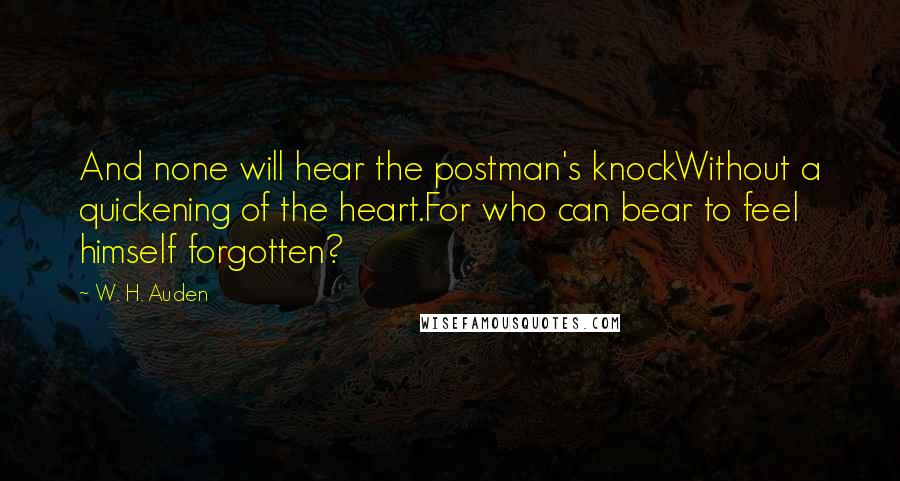 W. H. Auden quotes: And none will hear the postman's knockWithout a quickening of the heart.For who can bear to feel himself forgotten?