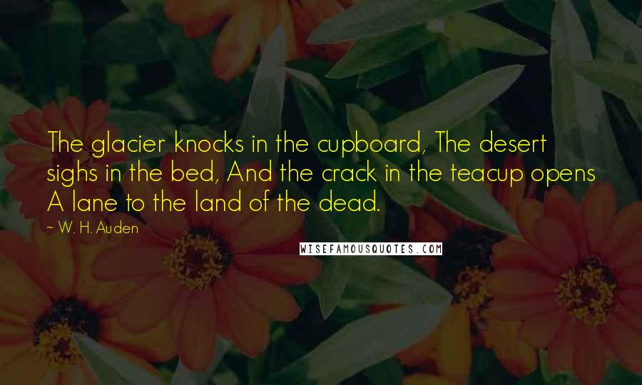W. H. Auden quotes: The glacier knocks in the cupboard, The desert sighs in the bed, And the crack in the teacup opens A lane to the land of the dead.