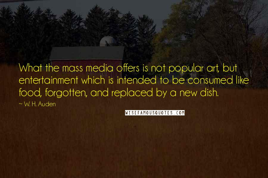 W. H. Auden quotes: What the mass media offers is not popular art, but entertainment which is intended to be consumed like food, forgotten, and replaced by a new dish.