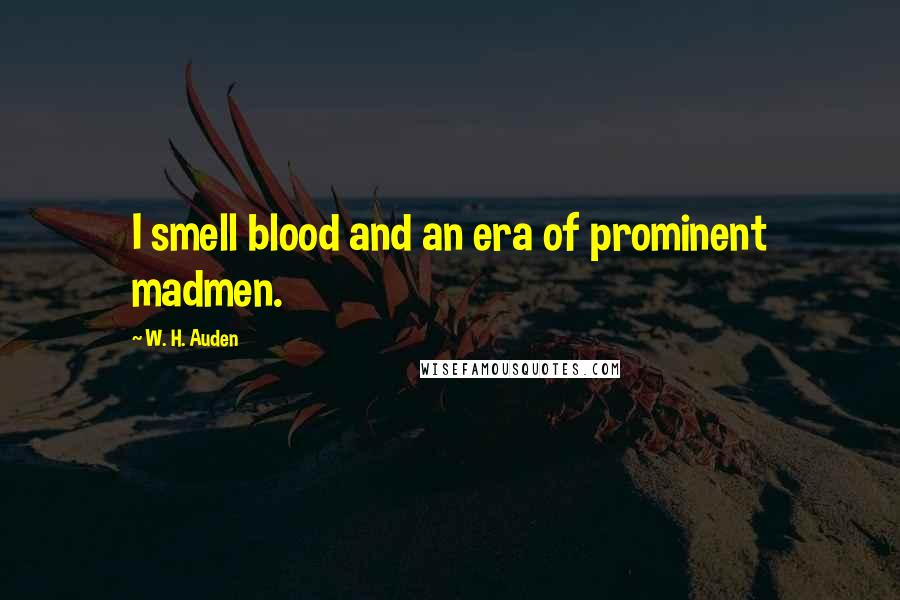 W. H. Auden quotes: I smell blood and an era of prominent madmen.