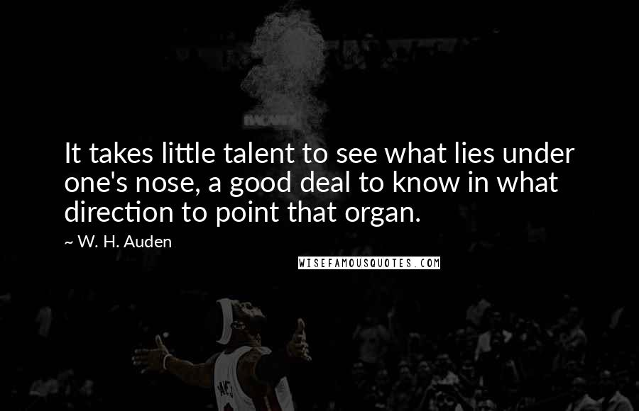 W. H. Auden quotes: It takes little talent to see what lies under one's nose, a good deal to know in what direction to point that organ.
