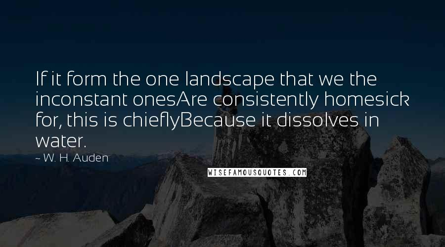 W. H. Auden quotes: If it form the one landscape that we the inconstant onesAre consistently homesick for, this is chieflyBecause it dissolves in water.