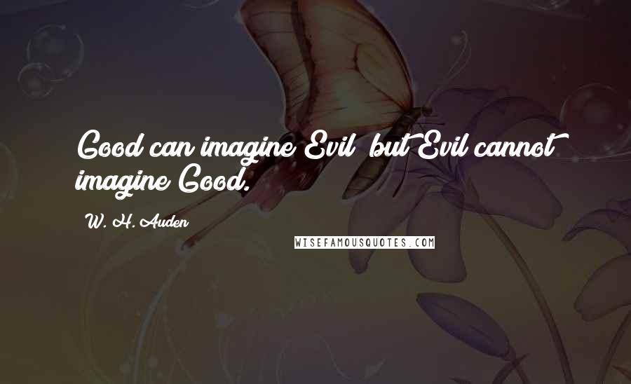 W. H. Auden quotes: Good can imagine Evil; but Evil cannot imagine Good.