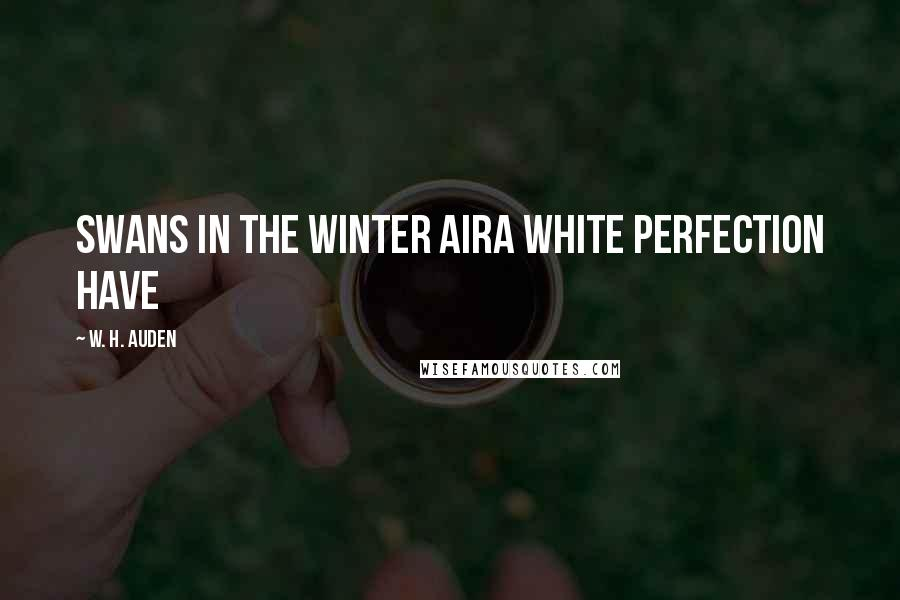 W. H. Auden quotes: Swans in the winter airA white perfection have
