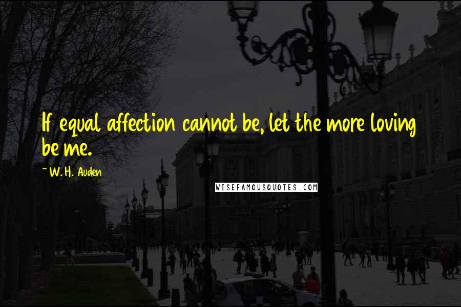 W. H. Auden quotes: If equal affection cannot be, let the more loving be me.