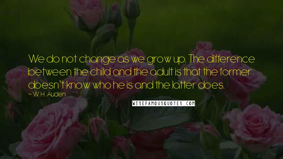 W. H. Auden quotes: We do not change as we grow up. The difference between the child and the adult is that the former doesn't know who he is and the latter does.