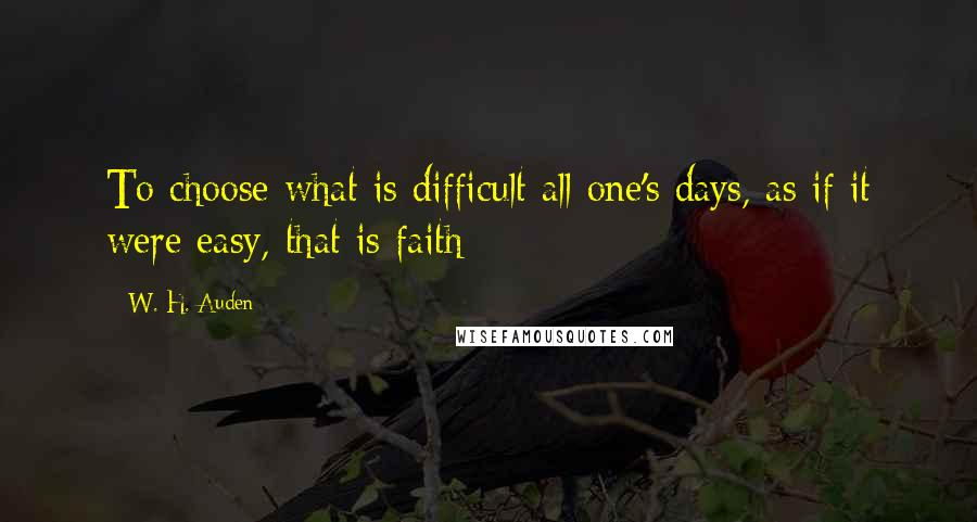 W. H. Auden quotes: To choose what is difficult all one's days, as if it were easy, that is faith