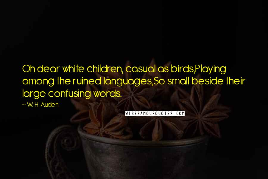 W. H. Auden quotes: Oh dear white children, casual as birds,Playing among the ruined languages,So small beside their large confusing words.
