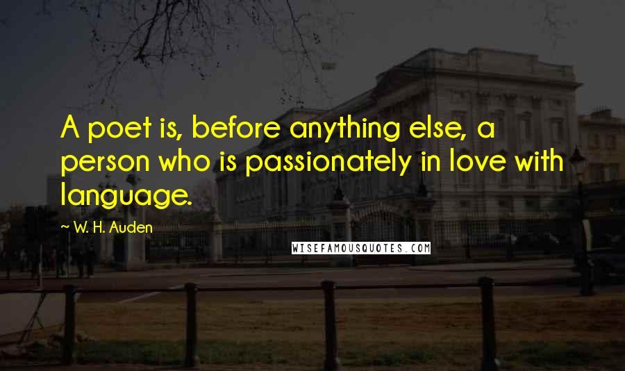 W. H. Auden quotes: A poet is, before anything else, a person who is passionately in love with language.