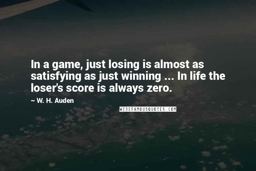 W. H. Auden quotes: In a game, just losing is almost as satisfying as just winning ... In life the loser's score is always zero.