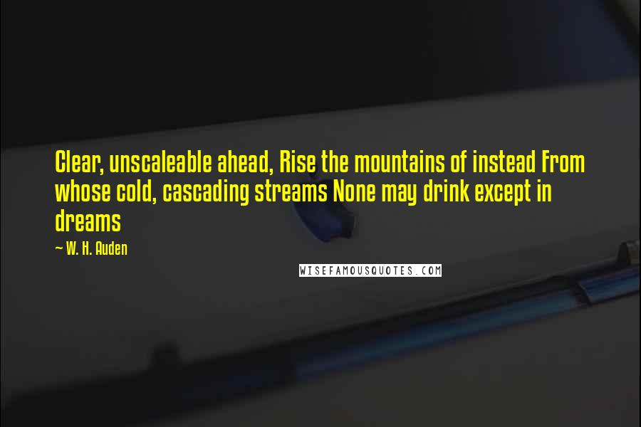 W. H. Auden quotes: Clear, unscaleable ahead, Rise the mountains of instead From whose cold, cascading streams None may drink except in dreams