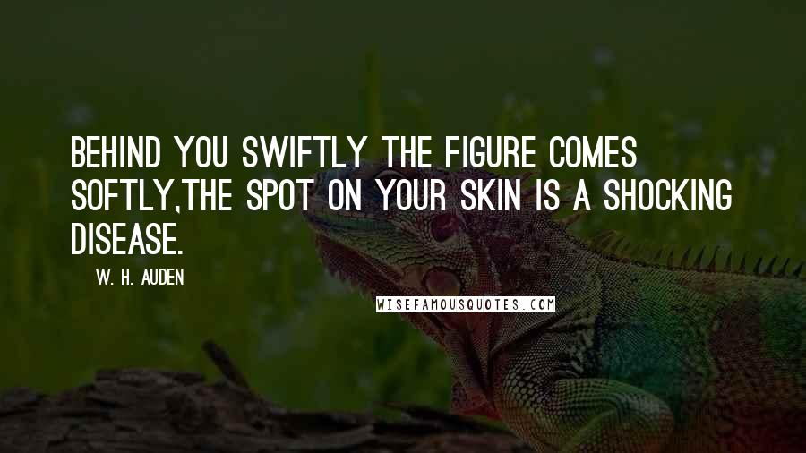 W. H. Auden quotes: Behind you swiftly the figure comes softly,The spot on your skin is a shocking disease.