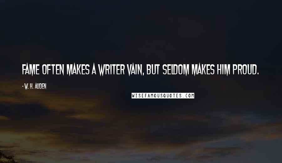 W. H. Auden quotes: Fame often makes a writer vain, but seldom makes him proud.