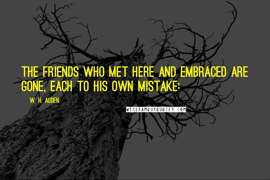 W. H. Auden quotes: The friends who met here and embraced are gone, Each to his own mistake;