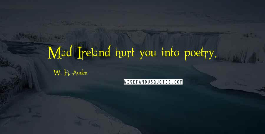 W. H. Auden quotes: Mad Ireland hurt you into poetry.