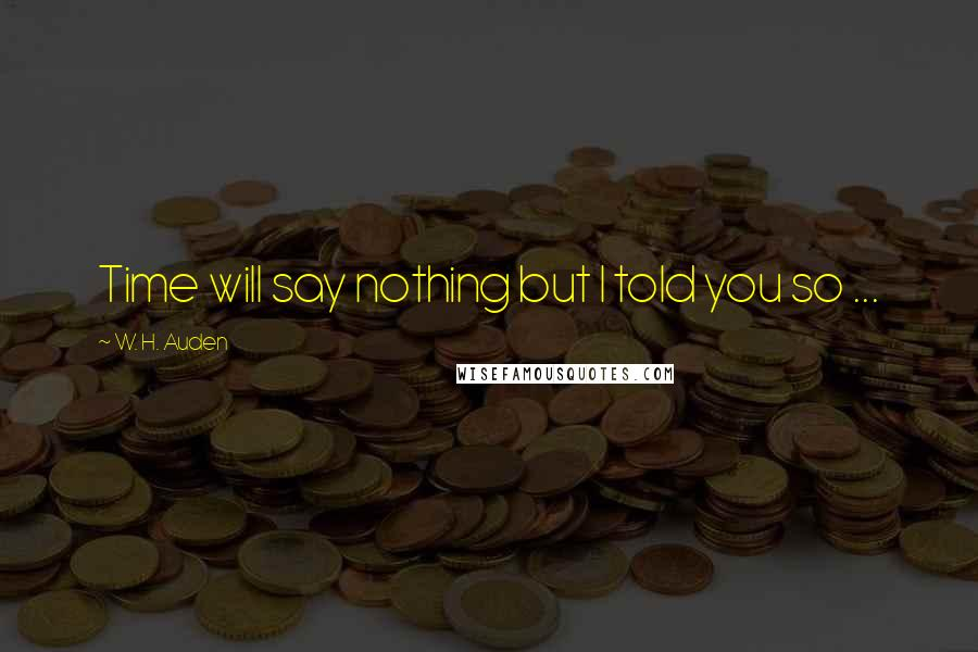 W. H. Auden quotes: Time will say nothing but I told you so ...
